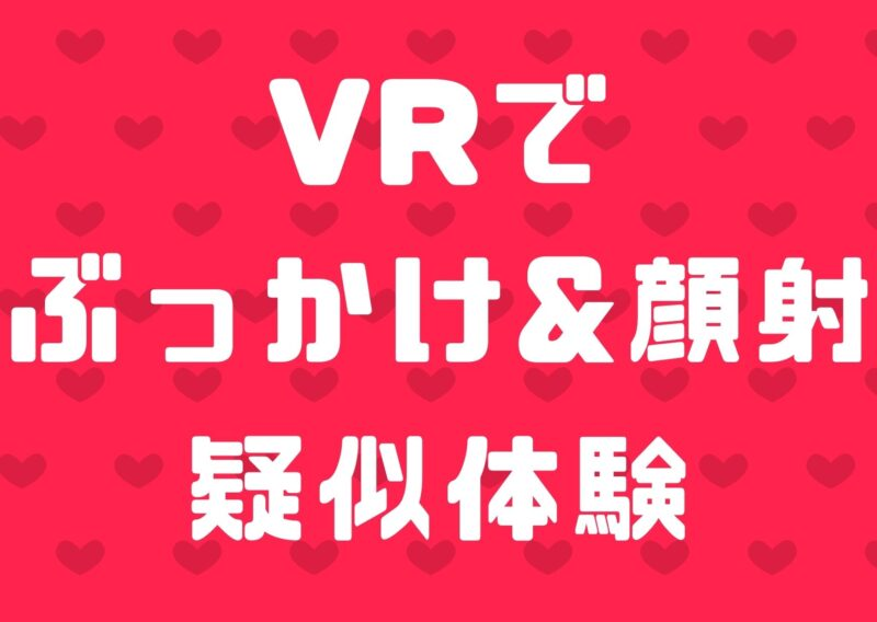 【VR】ぶっかけ顔射のザーメンプレイをVR動画で疑似体験する方法