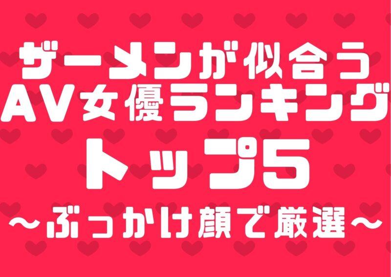 ザーメンが似合うAV女優ランキングトップ5【ぶっかけ顔で厳選】